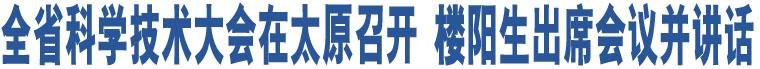 全省科学技术大会在太原召开 楼阳生出席会议并讲话
