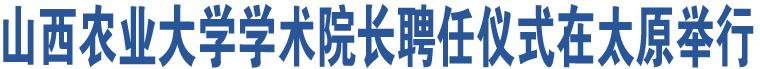 山西农业大学学术院长聘任仪式在太原举行