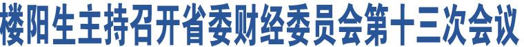 楼阳生主持召开省委财经委员会第十三次会议