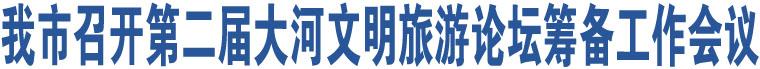 我市召开第二届大河文明旅游论坛筹备工作会议