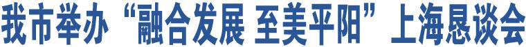"""我市举办""""融合发展 至美平阳""""上海恳谈会"""