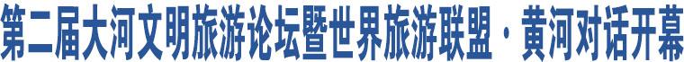 第二届大河文明旅游论坛暨世界旅游联盟·黄河对话开幕