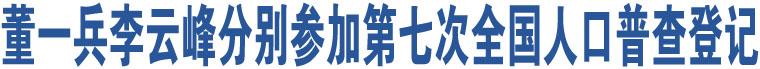 董一兵李云峰分别参加第七次全国人口普查登记