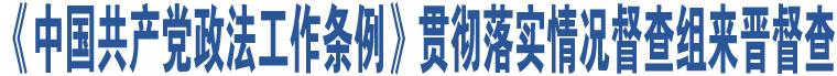 《中国共产党政法工作条例》贯彻落实情况督查组来晋督查
