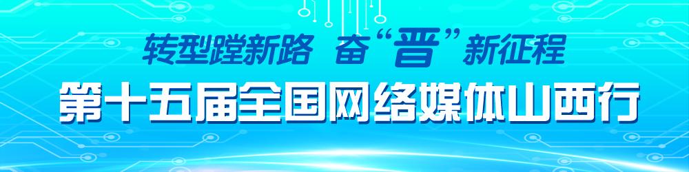 """转型蹚新路 奋""""晋""""新征程 第十五届全国网络媒体山西行"""