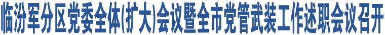 临汾军分区党委全体(扩大)会议暨全市党管武装工作述职会议召开