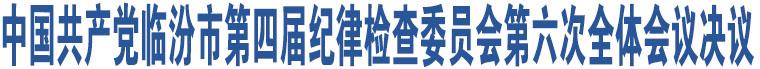 中国共产党临汾市第四届纪律检查委员会第六次全体会议决议