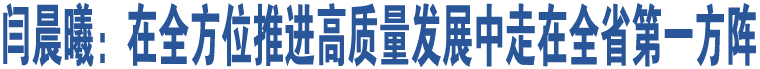 闫晨曦:在全方位推进高质量发展中走在全省第一方阵