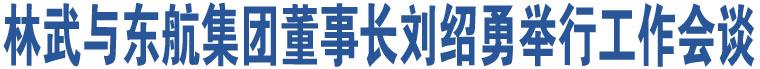 林武与东航集团董事长刘绍勇举行工作会谈