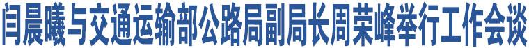 闫晨曦与交通运输部公路局副局长周荣峰举行工作会谈