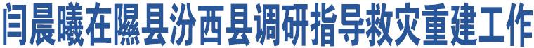 闫晨曦在隰县汾西县调研指导救灾重建工作