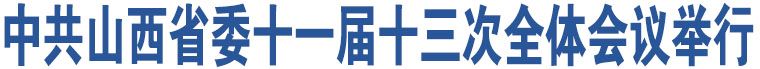 中共山西省委十一届十三次全体会议举行