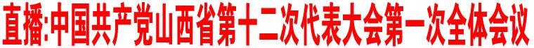直播:中国共产党山西省第十二次代表大会第一次全体会议