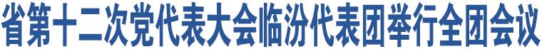 省第十二次党代表大会临汾代表团举行全团会议